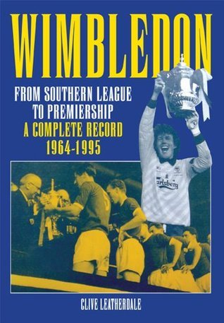 Wimbledon: From Southern League to Premiership 1964-1995 Clive Leatherdale