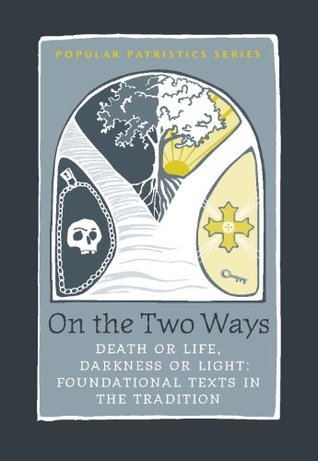 On the Two Ways Life or Death, Light or Darkness: Foundational Texts in the Tradition (Popular Patristics Series) John Behr
