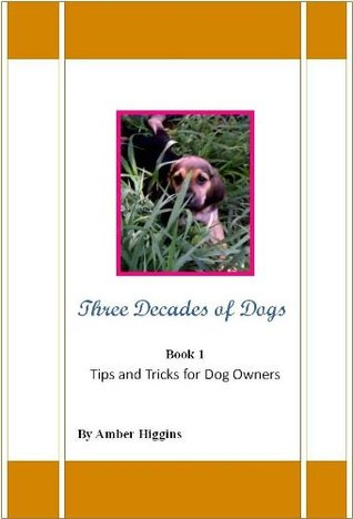 Three Decades Of Dogs Tips & Tricks for Dog Owners  by  Amber Higgins