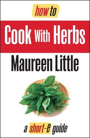 How To Cook With Herbs ( Short-e Guide)  by  Maureen Little