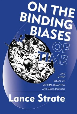 On the Binding Biases of Time and Other Essays on General Semantics and Media Ecology  by  Lance Strate