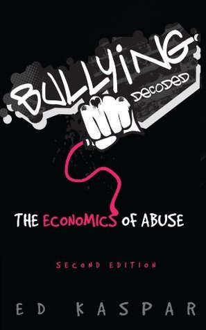 Bullying Decoded: The Economics of Abuse, Second Edition Ed Kaspar