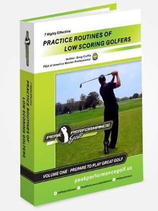 7 Highly Effective Practice Routines of Low Scoring Golfers (7 Highly Effective Practice Routines of Low Scoring Golfers - Volume 1) Greg Coffin
