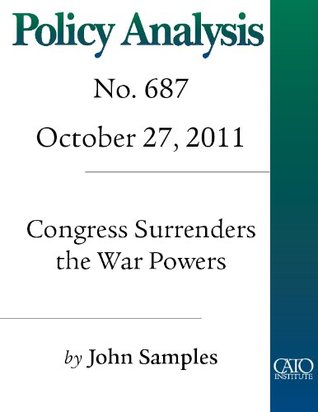 Congress Surrenders the War Powers: Libya, the United Nations, and the Constitution (Policy Analysis no. 687) John Samples