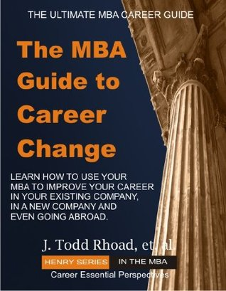 The MBA Guide To Career Change J. Todd Rhoad