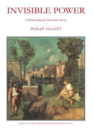 Invisible Power: A Philosophical Adventure Story Philip Allott