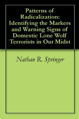 Patterns of Radicalization: Identifying the Markers and Warning Signs of Domestic Lone Wolf Terrorists in Our Midst  by  Nathan R. Springer