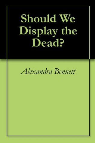 Should We Display the Dead?  by  Alexandra Bennett