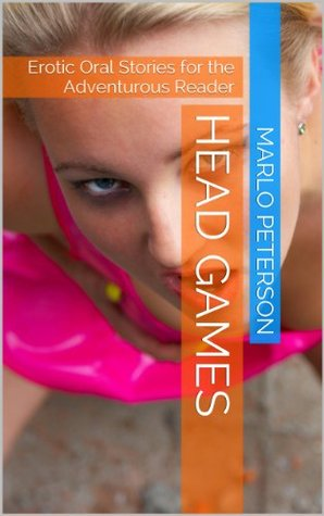 Head Games: Erotic Oral Stories for the Adventurous Reader Marlo Peterson