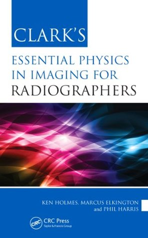 Clarks Essential Physics in Imaging for Radiographers Ken  Holmes