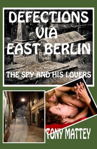 Defections Via East Berlin - The Spy and His Lovers  by  Tony Mattey