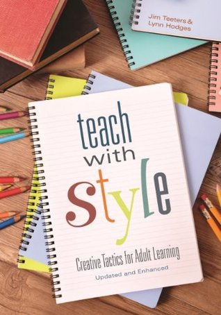Teach With Style: Creative Tactics for Adult Learning  by  Jim Teeters