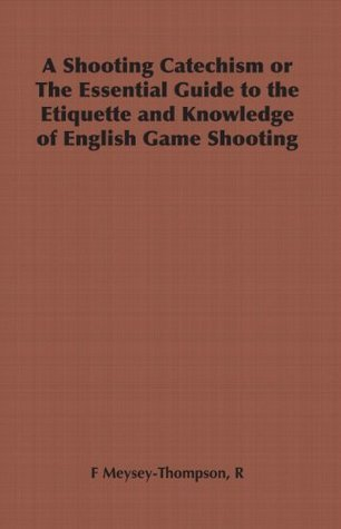 A Shooting Catechism or The Essential Guide to the Etiquette and Knowledge of English Game Shooting R.F. Meysey-Thompson