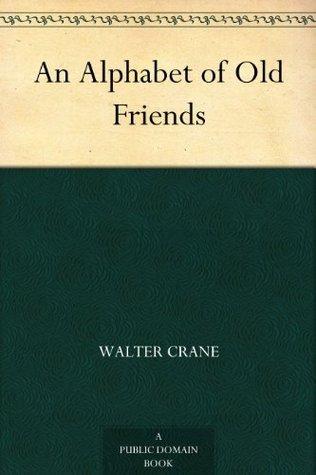 An Alphabet of Old Friends  by  Walter Crane
