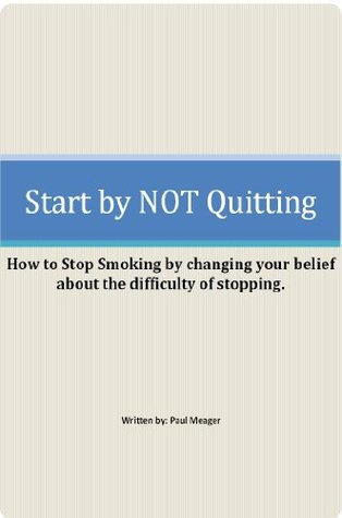 Start  by  NOT Quitting - How to Stop Smoking by changing your belief about the difficulty of stopping. by Paul Meager