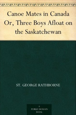 Canoe Mates in Canada Or, Three Boys Afloat on the Saskatchewan St. George Rathborne