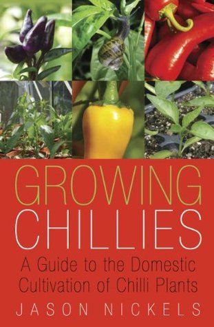 Growing Chillies: A Guide to the Domestic Cultivation of Chilli Plants Jason Nickels