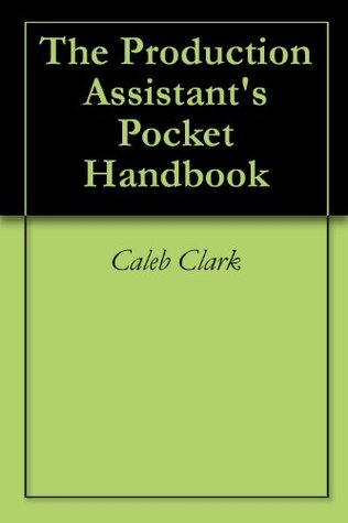 The Production Assistants Pocket Handbook  by  Caleb Clark