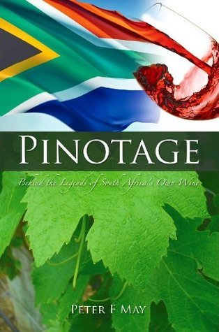 PINOTAGE: Behind the Legends of South Africas Own Wine  by  Peter F. May