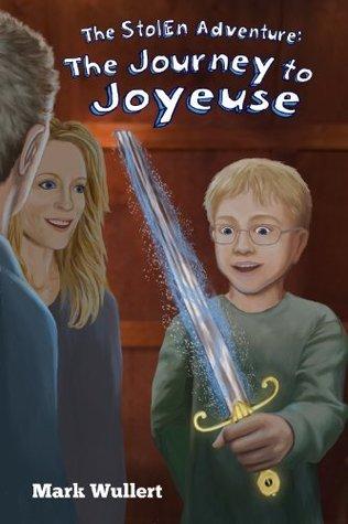 The Journey to Joyeuse (The Stolen Adventure #3) Mark Wullert