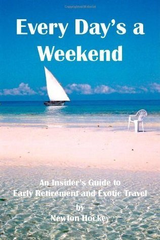 Every Days A Weekend: An Insiders Guide to Early Retirement and Exotic Travel  by  Newton Hockey