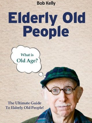 Elderly Old People - What Is Old Age? The Ultimate Guide To Elderly Old People! - Buy It Now! Bob Kelly