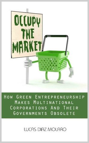 Occupy The Market, How Green Entrepreneurship Makes Multinational Corporations and Their Governments Obsolete Lucas Diaz Molaro