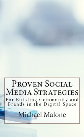 Proven Social Media Strategies for Building Community and Brands in the Digital Space Michael Malone