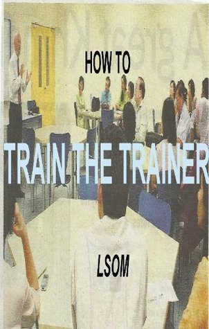 How TO TRAIN THE TRAINER  by  - Lsom