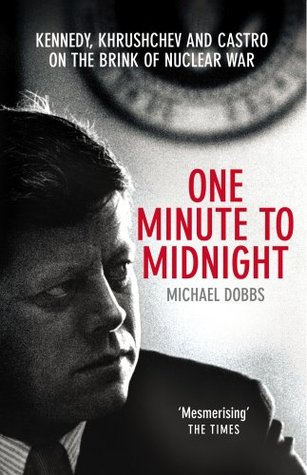 One Minute To Midnight: Kennedy, Khrushchev and Castro on the Brink of Nuclear War  by  Michael  Dobbs