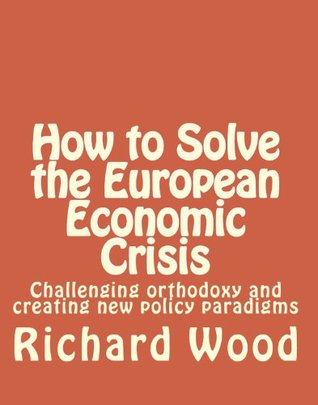 How to Solve the European Economic Crisis: Challenging orthodoxy and creating new policy paradigms  by  Richard Bruce Wood