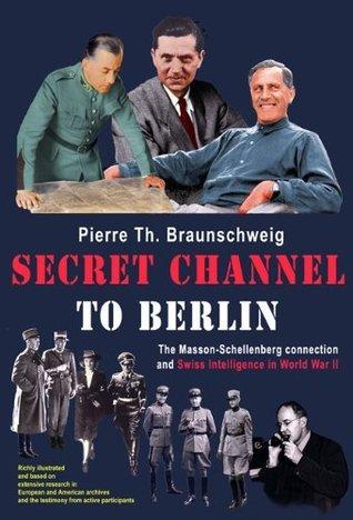 Secret Channel to Berlin: The Masson-Schellenberg Connection and Swiss Intelligence in World War II: The Masson-schellenberg Connection and Swiss Intelligence in WWII  by  Pierre-Th. Braunschweig