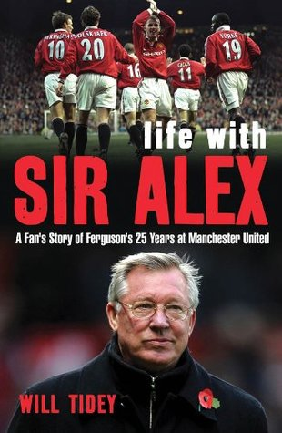 Life with Sir Alex: A Fans Story of Fergusons 25 Years at Manchester United Will Tidey