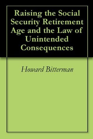 Raising the Social Security Retirement Age and the Law of Unintended Consequences Howard Bitterman