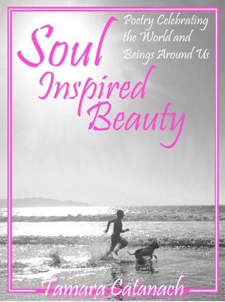 Soul Inspired Beauty: poetry celebrating the world and beings around us  by  Tamara Catanach