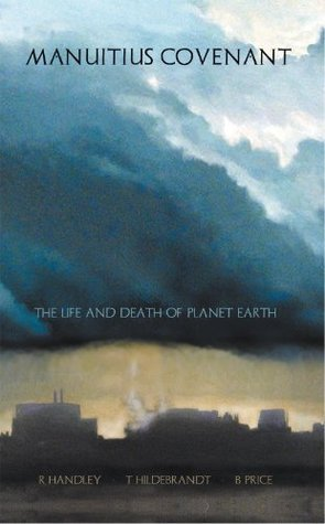 MANUiTiuS COVENANT: THE LIFE AND DEATH OF PLANET EARTH  by  R. Handley * T. Hildebrandt * B. Price