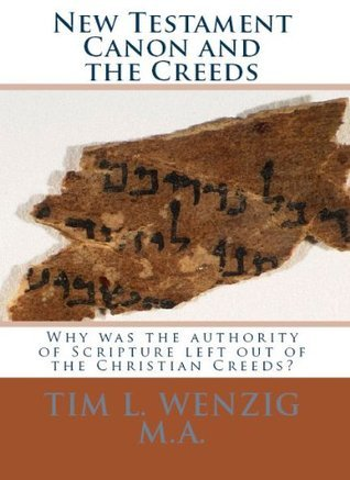 New Testament Canon and the Creeds  by  Tim L. Wenzig M.A.