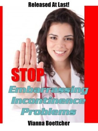 Stop Embarrassing Incontinence Problems  by  Vianna Boettcher