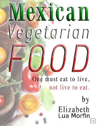 Mexican Vegetarian Food - Cookbook (Mexican Vegetarian Food Cookbook) Elizabeth Lua Morfin