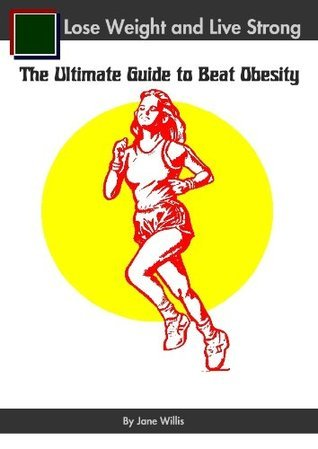 Lose Weight and Live Strong: The Ultimate Guide to Beat Obesity Jane Willis