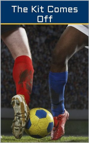 The Kit Comes Off: The Three Best Football (Soccer) Gay Erotic Stories of 2013 (Great Footballer Sex Tales)  by  Ethan Scarsdale