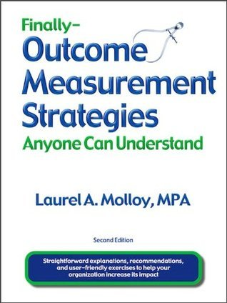 Finally - Outcome Measurement Strategies Anyone Can Understand Laurel Molloy