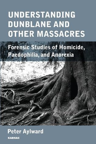 Understanding Dunblane and other Massacres: Forensic Studies of Homicide, Paedophilia, and Anorexia Peter Aylward