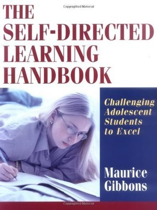 The Self-Directed Learning Handbook: Challenging Adolescent Students to Excel Maurice Gibbons