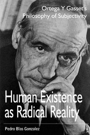 Human Existence as Radical Reality: Ortega y Gassets Philosophy of Subjectivity  by  Pedro Blas González