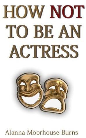 How Not To Be An Actress Alanna Moorhouse-Burns