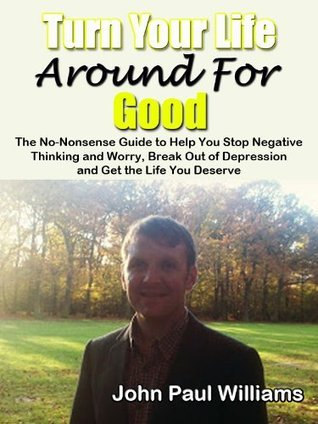 Turn Your Life Around For Good, The No-Nonsense Guide to Help You Stop Negative Thinking and Worry, Break Out of Depression and Get the Life You Deserve (ConfidenceCourses.net Life Changer Series)  by  John Paul Williams