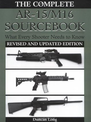 Complete AR-15/M16 Sourcebook: What Every Shooter Needs to Know  by  Duncan Long