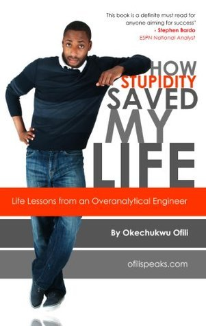 How Stupidity Saved My Life: Life Lessons from an Overanalytical Engineer Okechukwu Ofili