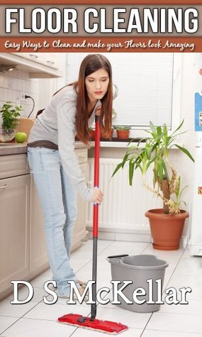 Floor Cleaning: Easy Ways to Clean and make your Floors look Amazing D.S. McKellar